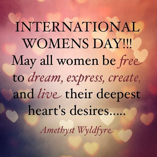 Happy International Women's Day! - March 8 - May all women be free to dream, express, create, and live their deepest heart's desires