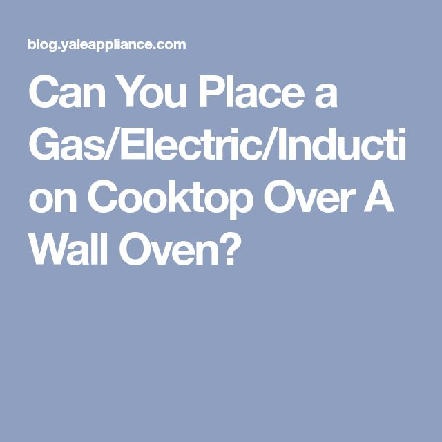 Can You Place a Gas/Electric/Induction Cooktop Over A Wall Oven?
