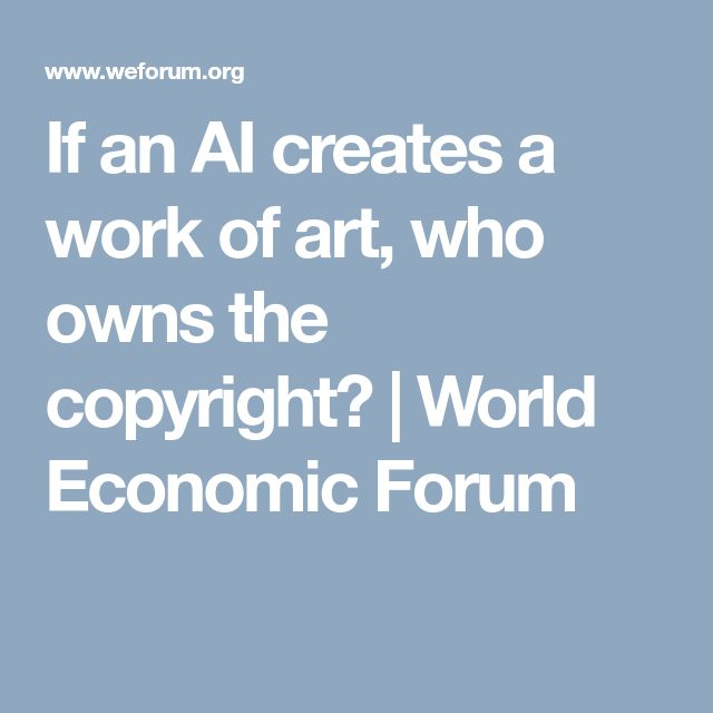 If an AI creates a work of art, who owns the copyright?  | World Economic Forum
