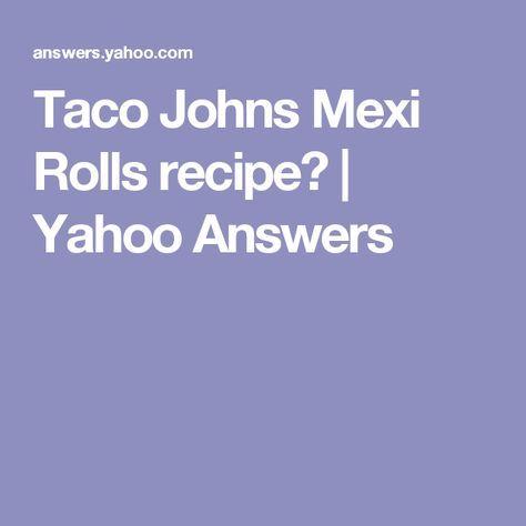 Taco Johns Mexi Rolls recipe? | Yahoo Answers