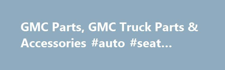 GMC Parts, GMC Truck Parts & Accessories #auto #seat #covers http://japan.remmont.com/gmc-parts-gmc-truck-parts-accessories-auto-seat-covers/  #gmc auto parts # GMC Articles Closer Look at GMC Automobiles 11 October 2012 The GMC truck: one of the most dependable, upscale, and toughest truck there is. Not only are the brand's trucks known to withstand extreme-weather and off-road driving'it can take a lot of load as well. The Sierra, Canyon, and Arcadia are just few examples of GMC trucks…