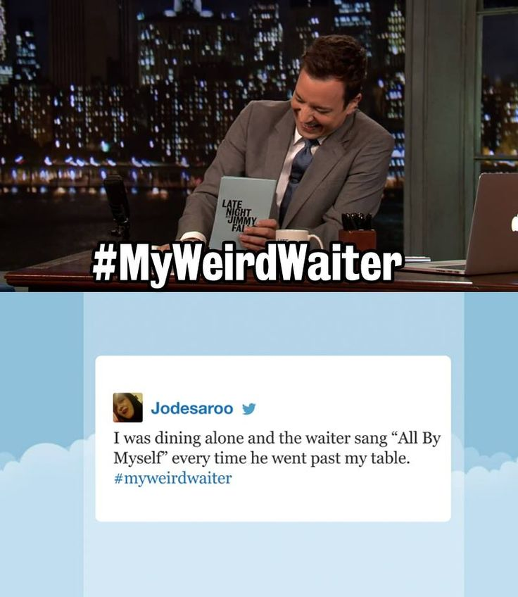 LateNight with Jimmy Fallon - LateNight hashtags Had a waiter that keept singing 'no Woman no cry' everytime he past my sister and I. Finally I said 'no man, no headache'!