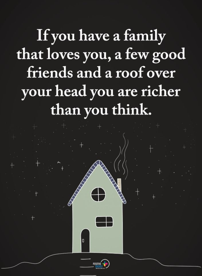 Quotes If You Have A Family That Loves You A Few Good Friends And A Roof Over Your Head You Are Richer Than You T Over You Quotes Good Life Quotes