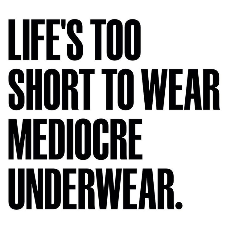 Life's too short to wear mediocre underwear.