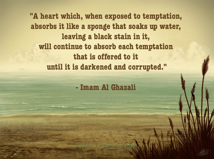 """A heart which, when exposed to temptation, absorbs it like a sponge that soaks up water, leaving a black stain in it, will continue to absorb each temptation that is offered to it until it is darkened and corrupted.""-Imam Al Ghazali"