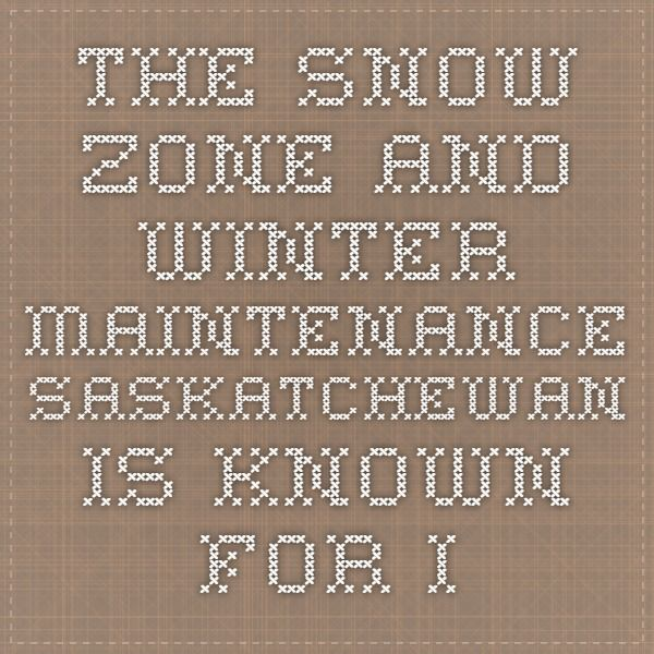 The Snow Zone and Winter Maintenance  Saskatchewan is known for its harsh winter climate - frigid cold, extreme changes in temperature, whipping winter winds and heavy snowfall. This severe weather can wreak havoc on our roads and keep snowplow crews hopping to clear snow and ice on Saskatchewan's 26,000 km provincial highway network.
