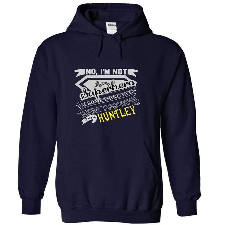 HUNTLEY. No, Im Not Superhero Im Something Even More Powerful. I Am HUNTLEY - T Shirt, Hoodie, Hoodies, Year,Name, Birthday