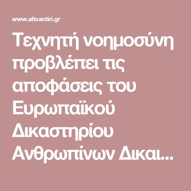 Τεχνητή νοημοσύνη προβλέπει τις αποφάσεις του Ευρωπαϊκού Δικαστηρίου Ανθρωπίνων Δικαιωμάτων   altsantiri.gr