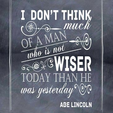 """""""I do not think much of a man who is not wiser today than he was yesterday."""" 