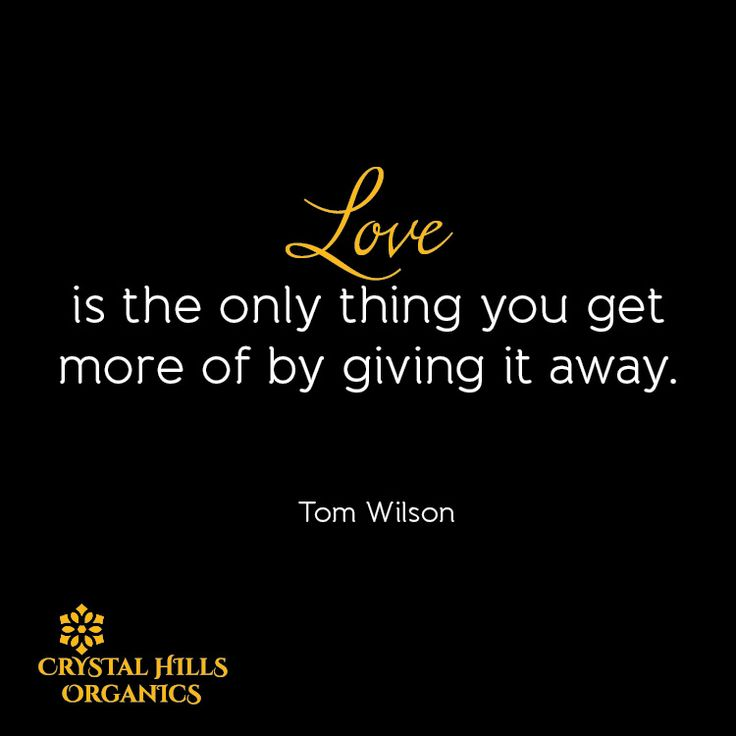 Love is the only thing you get more of by giving it away.  By Tom Wilson