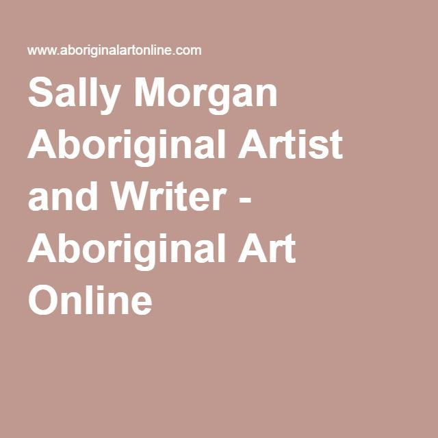 sally morgan writer Sally morgan is one of australia's best-known aboriginal artists and writersher first book my place, published in 1987, is recognised as being a.