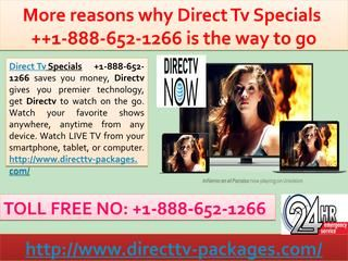 More reasons why Direct Tv Specials 1-888-652-1266 is the way to go Direct Tv Specials 1-888-652-1266 saves you money, Directv gives you premier technology, get Directv to watch on the go. Watch your favorite shows anywhere, anytime from any device. Watch LIVE TV from your smartphone, tablet, or computer. http://www.directtv-packages.com/