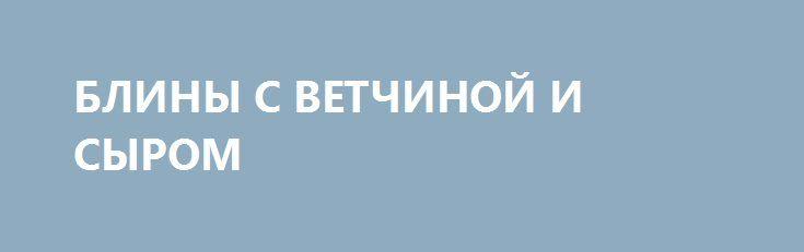 """БЛИНЫ С ВЕТЧИНОЙ И СЫРОМ http://pyhtaru.blogspot.com/2017/02/blog-post_49.html  Блинчики с ветчиной и сыром!  На мой взгляд, одна из самых вкусных начинок для фаршированных блинчиков - это ветчина с сыром. Блинчики получаются нежными и сытными. Готовятся просто и быстро.  Тесто для блинов с ветчиной и сыром можно приготовить по любимому рецепту. Обычно, я все ингредиенты делаю """"на глаз"""".  Читайте еще: ================================= ОВСЯНЫЕ ПЕЧЕНЬЯ НА КЕФИРЕ…"""