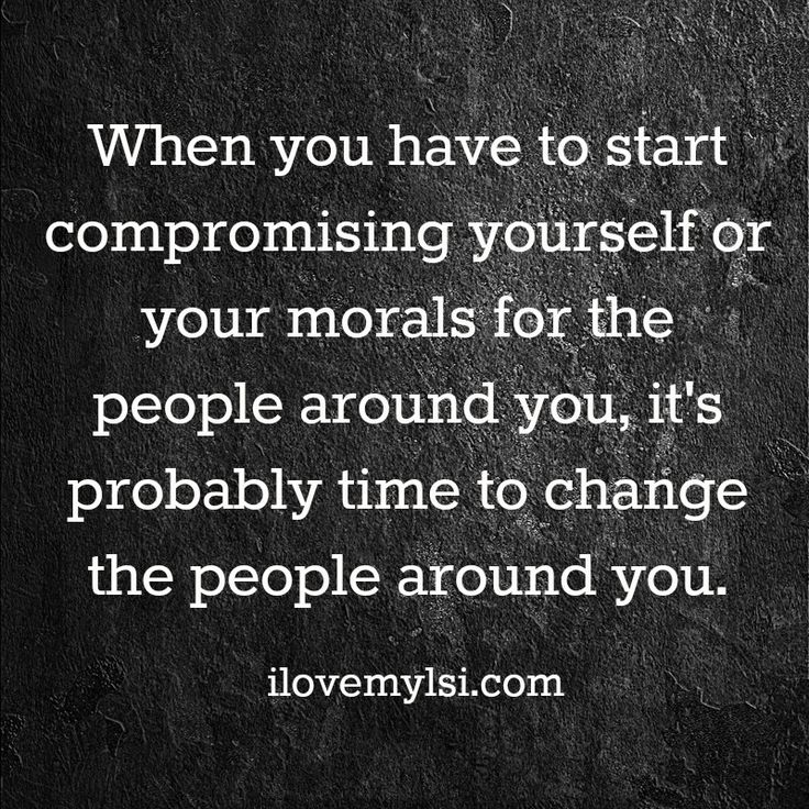 When you have to start compromising yourself or your morals for the people around you, it's probably time to change the people around you. If someone continuously mistreats you or pushes you in the wrong direction, have enough respect for yourself to walk away from them. It may hurt for a little while, but it'll be ok. You'll be ok, and far better off in the long run. ~ Author Unknown