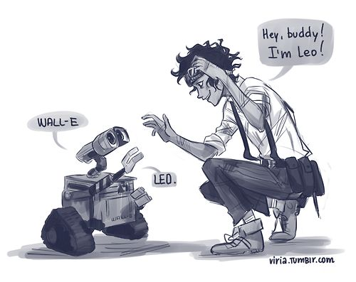 "-viria: ""my leofreakingvaldez feels are going to destroy me. just imagine it.  -WAAAALLL-E.  -Hey, WALL-E, I am Leo!  -LEEEEEEOOOO.  -Yeap, buddy, just right!  asdkjasdkasd I am so done."" LOVE"