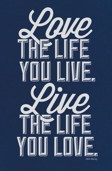 """Love The Life You Live. Live The Life You Love."" - Bob Marley"