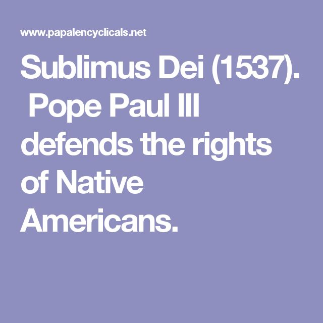 Sublimus Dei (1537).  Pope Paul III defends the rights of Native Americans.