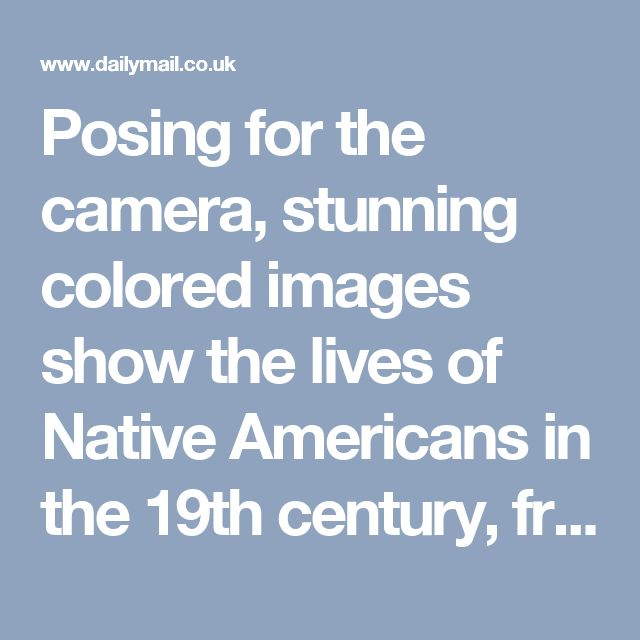 Posing for the camera, stunning colored images show the lives of Native Americans in the 19th century, from tribal chiefs to dancers and medicine men | Daily Mail Online