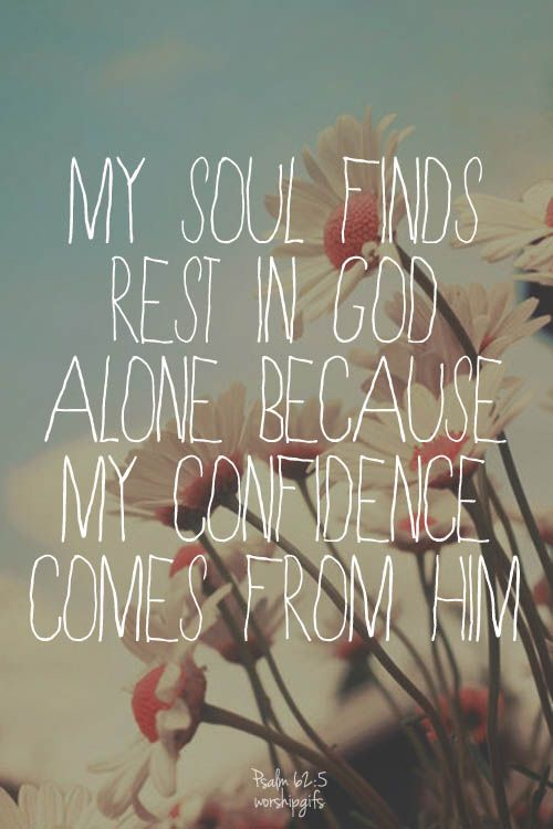 Find rest, O my soul, in God alone; my hope comes from him. H alone is my rock and my salvation; he is my fortress, I will not be shaken. —Psalm 62:5–6