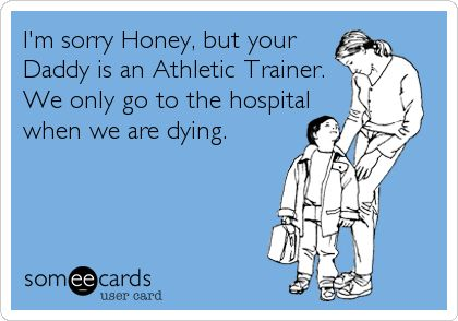 I'm+sorry+Honey,+but+your+Daddy+is+an+Athletic+Trainer.+We+only+go+to+the+hospital+when+we+are+dying.