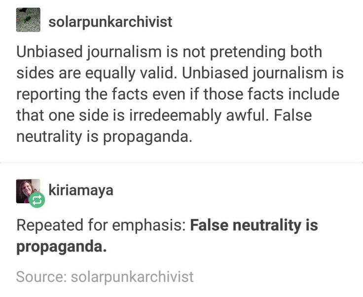 Unbiased Journalism is presenting the facts as they are whether you like what you're saying or not. You take your opinion out as the Journalist so the people receiving your message can take the facts and come up with their own opinion. People are very easily influenced and the media knows this.