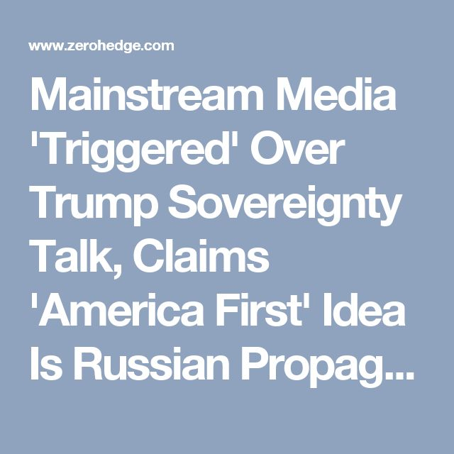 Mainstream Media 'Triggered' Over Trump Sovereignty Talk, Claims 'America First' Idea Is Russian Propaganda | Zero Hedge