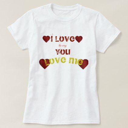 12c7f643eb8a i love the way you love me heart women t shirt - valentines day gifts gift