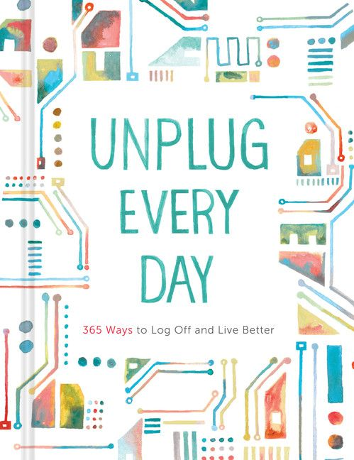 Unplug Every Day: 365 Ways to Log Off and Live Better: A journal with achievable tasks for short breaks away from technology.