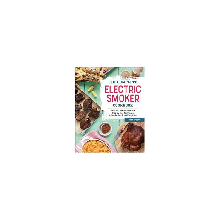 Complete Electric Smoker Cookbook : Over 100 Tasty Recipes and Step-by-Step Techniques to Smoke Just