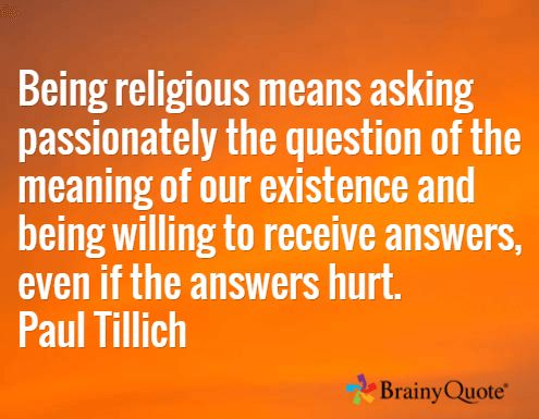 Being religious means asking passionately the question of the meaning of our existence and being willing to receive answers, even if the answers hurt. Paul Tillich