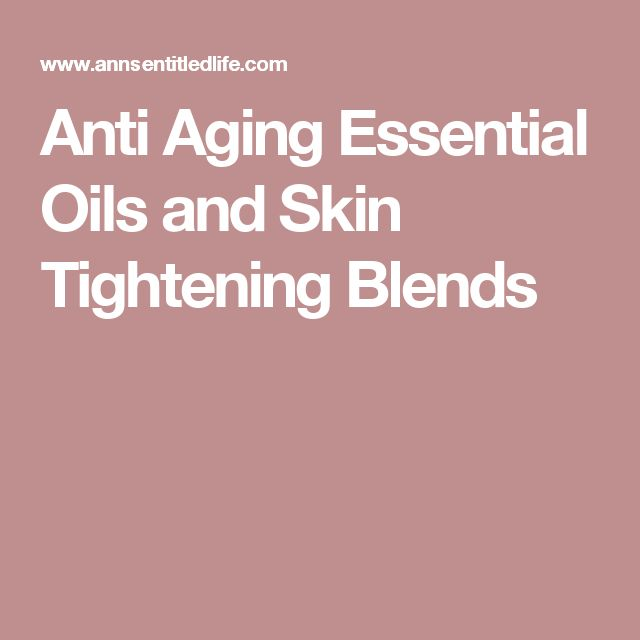 Anti Aging Essential Oils and Skin Tightening Blends