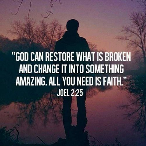 God can restore what is broken and change it into something amazing. All you need is faith. -Joel 2:25