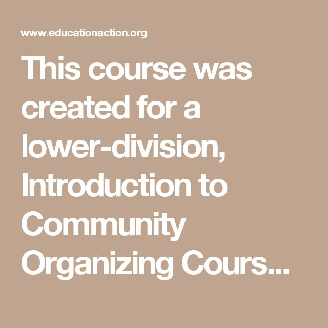 This course was created for a lower-division, Introduction to Community Organizing Course at the University of Wisconsin-Milwaukee.  The course is NOT intended to teach students how to be a community organizer.  They don't learn how to work with the media, or run a house meeting, nor other practical skills like that.  Instead the course is designed to help students learn how to THINK like an organizer.