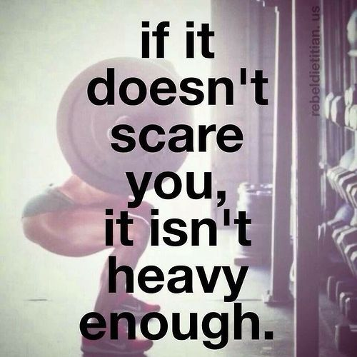 If it doesn't scare you, it isn't heavy enough. Weightlifting Inspiration and motivation