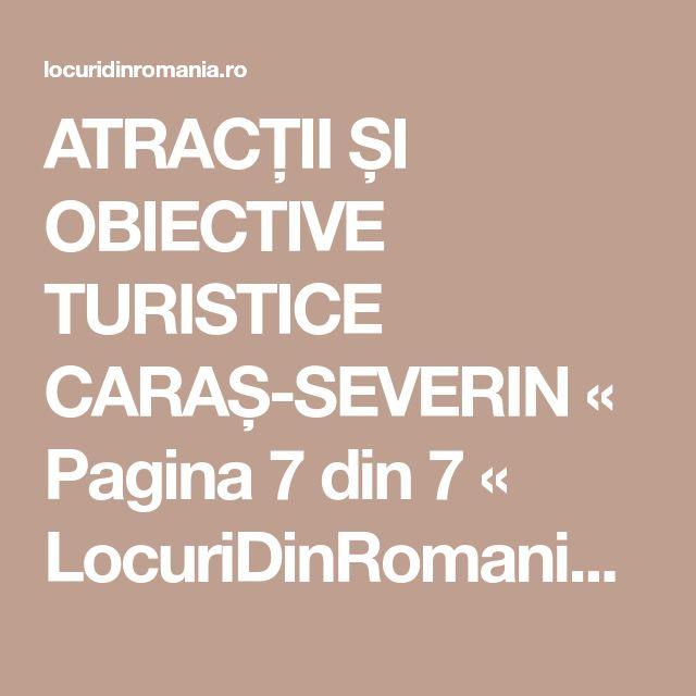 ATRACȚII ȘI OBIECTIVE TURISTICE CARAȘ-SEVERIN « Pagina 7 din 7 « LocuriDinRomania.ro
