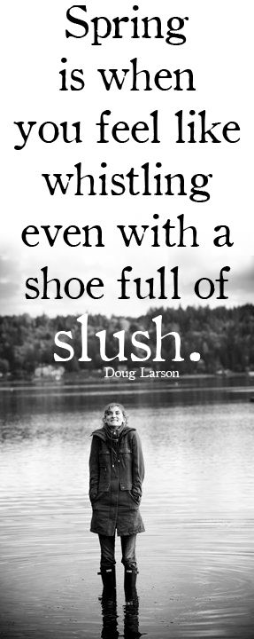 Spring is when you feel like whistling even with a shoe full of slush.