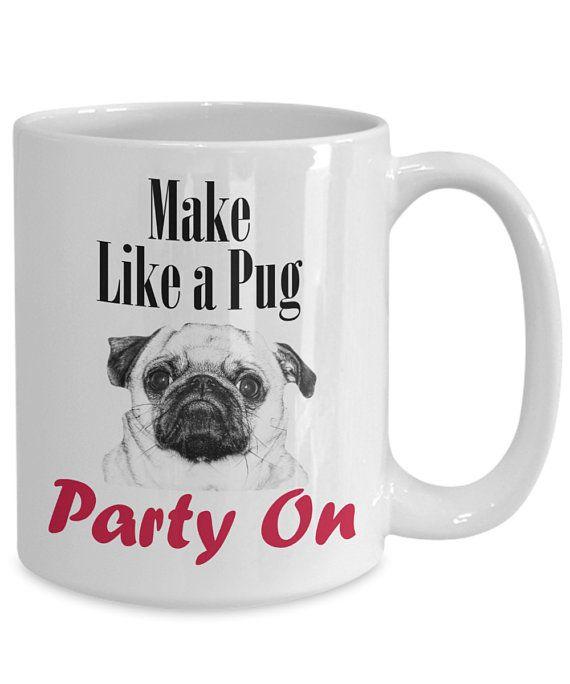 Pug Mug Make Like A Pug Party On Pug Gifts Pug Mom Pug Party