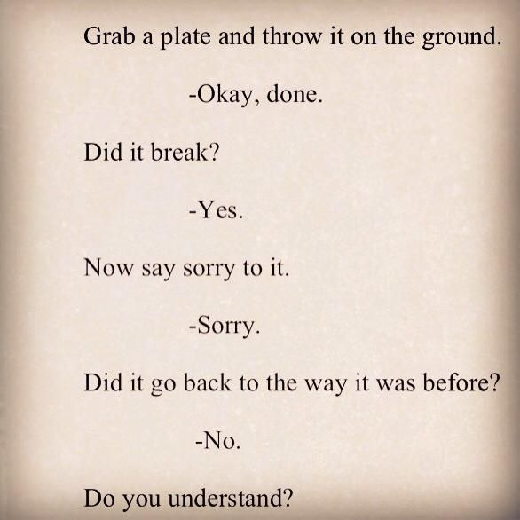 "Powerful analogy of an apology...we have to do more than say ""sorry""...we have to pick up the pieces and glue them back together and even then it will still have cracks."