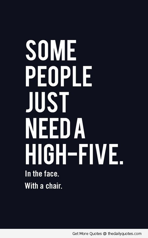 Some people just need a high-five... In the face... Whit a chair.