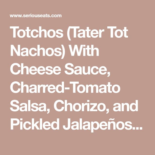 Totchos (Tater Tot Nachos) With Cheese Sauce, Charred-Tomato Salsa, Chorizo, and Pickled Jalapeños Recipe