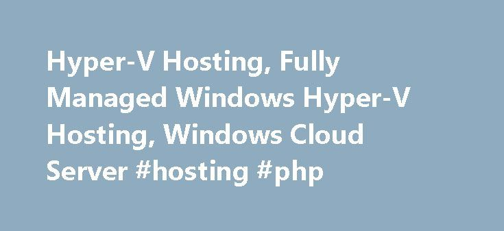 Hyper-V Hosting, Fully Managed Windows Hyper-V Hosting, Windows Cloud Server #hosting #php http://vps.remmont.com/hyper-v-hosting-fully-managed-windows-hyper-v-hosting-windows-cloud-server-hosting-php/  #hyper-v hosting # Fully Managed Windows Hyper-V Cloud Hosting Specialist 2GB Memory 50GB Diskspace 1 CPU Cores 10Mbps Unmeterted Bandwidth Windows Server 2012 R2/2008 R2 Dedicated IP RDP Administrator Access Super Fast SSD Drives $11.99/month 4GB Memory 100GB Diskspace 2 CPU Cores 100Mbps…