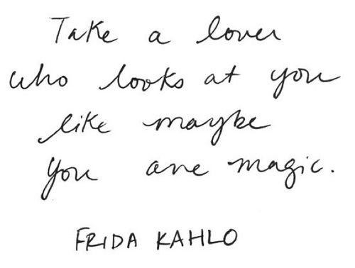 Take a lover who looks at you like maybe you are magic -Kahlo.