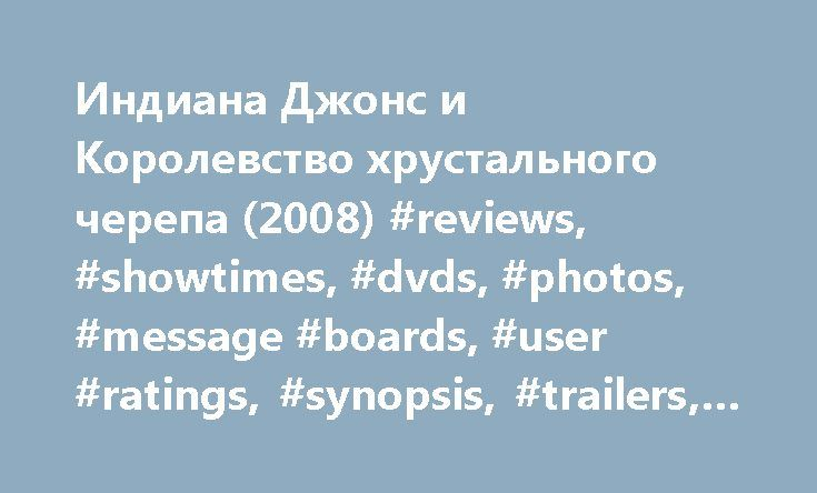 Индиана Джонс и Королевство хрустального черепа (2008) #reviews, #showtimes, #dvds, #photos, #message #boards, #user #ratings, #synopsis, #trailers, #credits http://philadelphia.nef2.com/%d0%b8%d0%bd%d0%b4%d0%b8%d0%b0%d0%bd%d0%b0-%d0%b4%d0%b6%d0%be%d0%bd%d1%81-%d0%b8-%d0%ba%d0%be%d1%80%d0%be%d0%bb%d0%b5%d0%b2%d1%81%d1%82%d0%b2%d0%be-%d1%85%d1%80%d1%83%d1%81%d1%82%d0%b0%d0%bb%d1%8c/  # The leading information resource for the entertainment industry Индиана Джонс и Королевство хрустального…