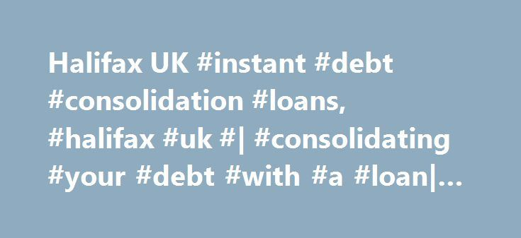 Halifax UK #instant #debt #consolidation #loans, #halifax #uk #| #consolidating #your #debt #with #a #loan| #loans http://arizona.remmont.com/halifax-uk-instant-debt-consolidation-loans-halifax-uk-consolidating-your-debt-with-a-loan-loans/  # Debt Consolidation Loans. Present account balances Before taking out a consolidation loan, take a good look at your account balances. How much of your debt could you pay off straightaway? Doing this will reduce any interest owed, the interest you'd earn…