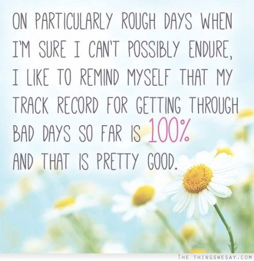 On particularly rough days when I'm sure I can't possibly endure I like to remind myself that my track record for getting through bad days so far is 100%