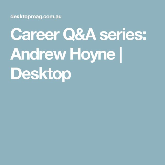 Career Q&A series: Andrew Hoyne | Desktop