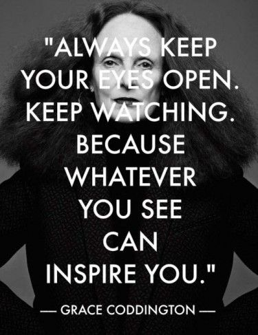 Always keep your eyes open. Keep watching. Because whatever you see can inspire you. - Grace Coddington