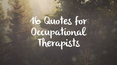 16 Occupational Therapy Quotes- ranging from quotes about play to quotes about the value of daily activities.