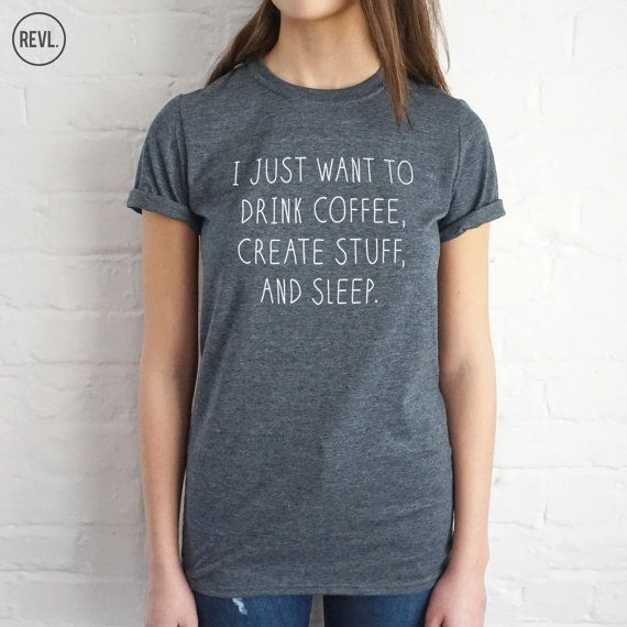 I Just Want To Drink Coffee Create Stuff And Sleep by RevlApparel