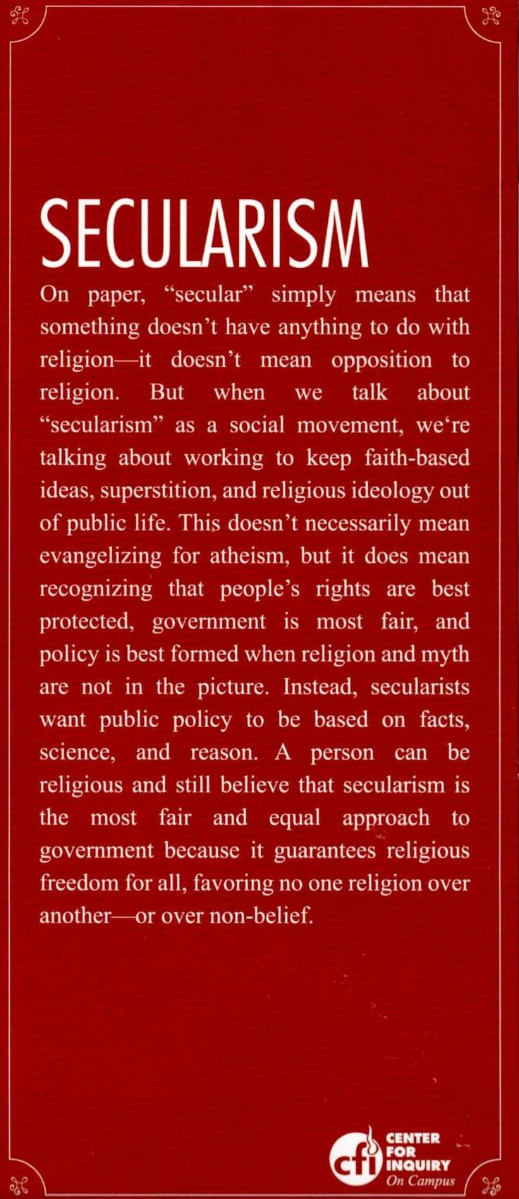 "(2012-11) Secularism ~ ""secular"" simply means that something doesn't have anything to do with religion (...) when we talk about ""secularism"" as a social movement, we're talking about working to keep faith-based ideas, superstition and religious ideology out of public life. (...) secularists want public policy to be based on facts, science and reason."